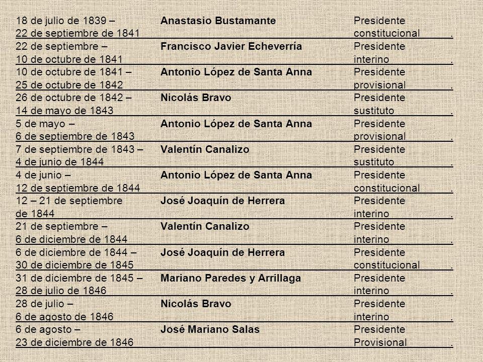 18 de julio de 1839 –Anastasio BustamantePresidente 22 de septiembre de 1841constitucional. 22 de septiembre –Francisco Javier EcheverríaPresidente 10