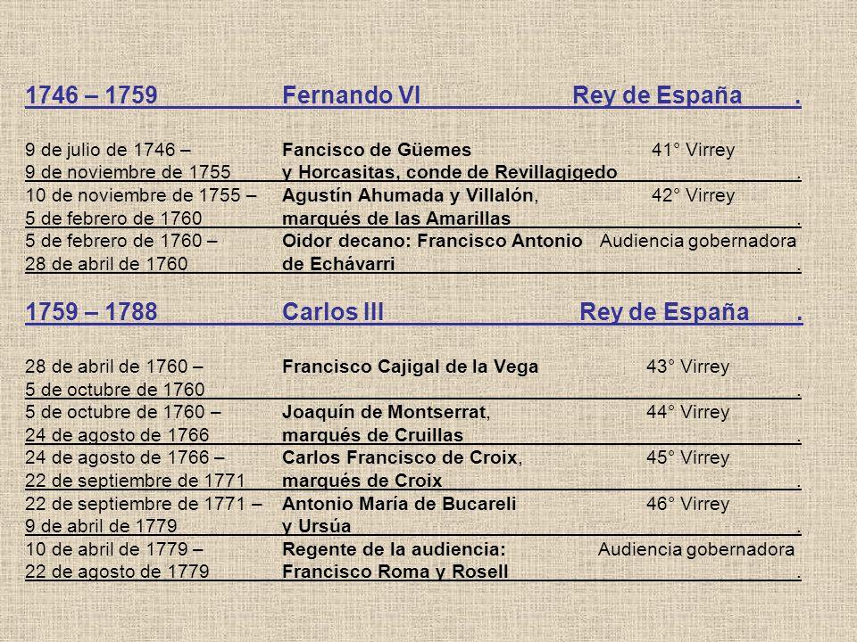 1746 – 1759Fernando VI Rey de España. 9 de julio de 1746 –Fancisco de Güemes 41° Virrey 9 de noviembre de 1755y Horcasitas, conde de Revillagigedo. 10