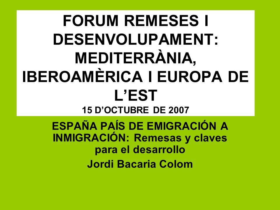 FORUM REMESES I DESENVOLUPAMENT: MEDITERRÀNIA, IBEROAMÈRICA I EUROPA DE LEST 15 DOCTUBRE DE 2007 ESPAÑA PAÍS DE EMIGRACIÓN A INMIGRACIÓN: Remesas y cl