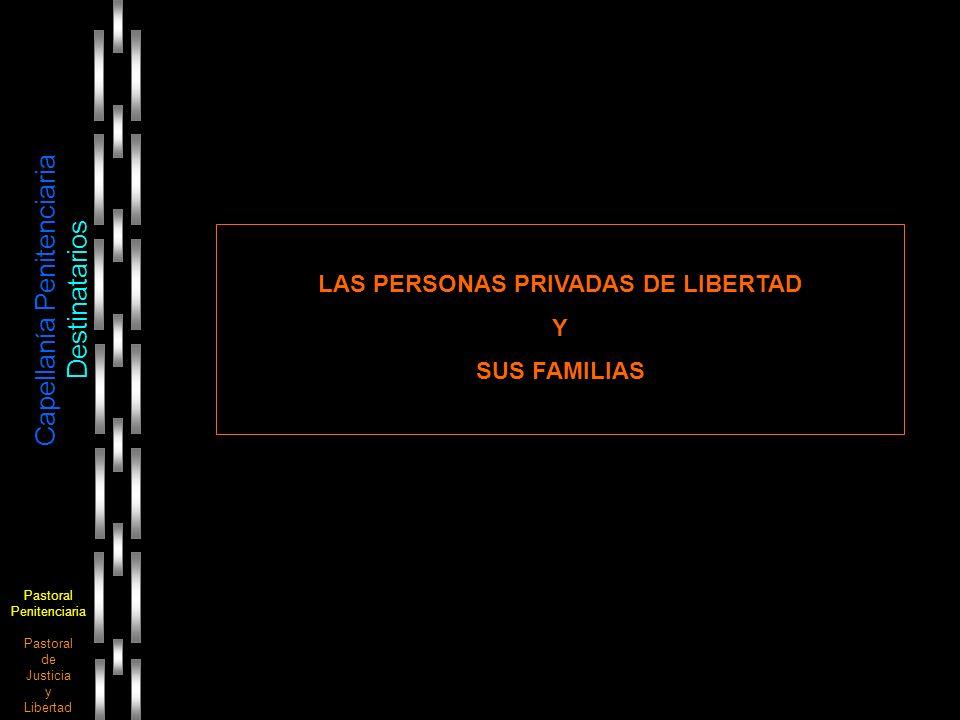 Pastoral Penitenciaria Pastoral de Justicia y Libertad Capellanía Penitenciaria Destinatarios LAS PERSONAS PRIVADAS DE LIBERTAD Y SUS FAMILIAS