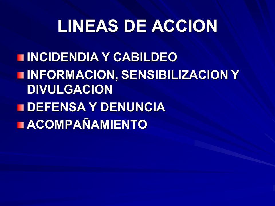 LINEAS DE ACCION INCIDENDIA Y CABILDEO INFORMACION, SENSIBILIZACION Y DIVULGACION DEFENSA Y DENUNCIA ACOMPAÑAMIENTO