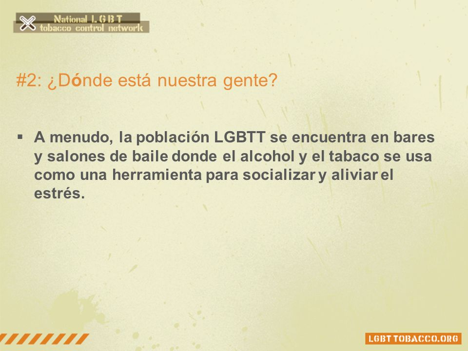 #2: ¿Dónde está nuestra gente? A menudo, la población LGBTT se encuentra en bares y salones de baile donde el alcohol y el tabaco se usa como una herr