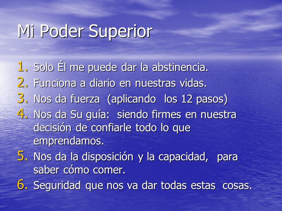 Mi Poder Superior 1. Solo Él me puede dar la abstinencia. 2. Funciona a diario en nuestras vidas. 3. Nos da fuerza (aplicando los 12 pasos) 4. Nos da