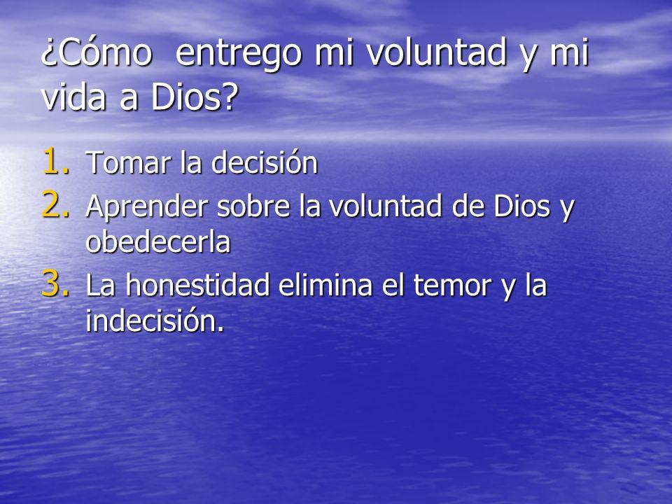 ¿Cómo entrego mi voluntad y mi vida a Dios? 1. Tomar la decisión 2. Aprender sobre la voluntad de Dios y obedecerla 3. La honestidad elimina el temor