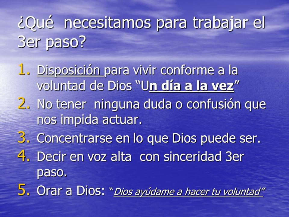 ¿Qué necesitamos para trabajar el 3er paso? 1. Disposición para vivir conforme a la voluntad de Dios Un día a la vez 2. No tener ninguna duda o confus