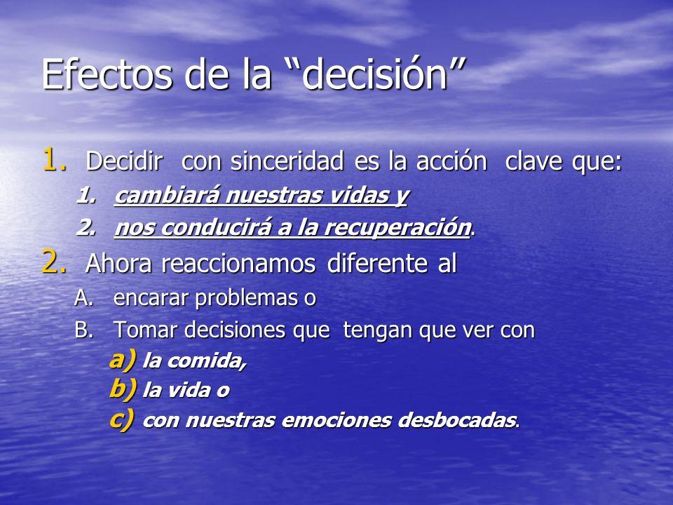 Efectos de la decisión 1. Decidir con sinceridad es la acción clave que: 1.cambiará nuestras vidas y 2.nos conducirá a la recuperación. 2. Ahora reacc