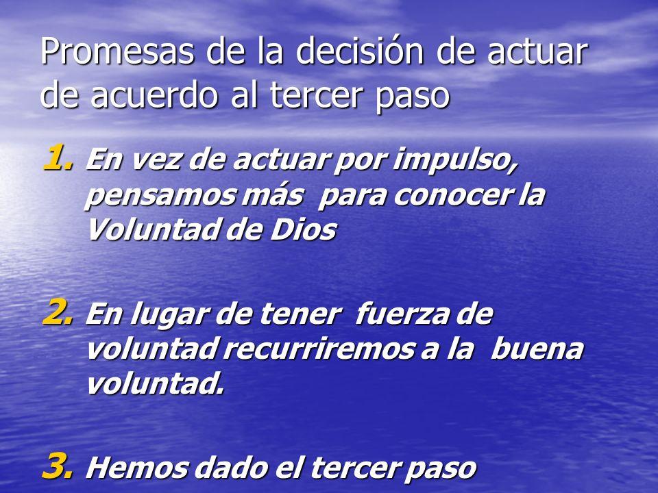 Promesas de la decisión de actuar de acuerdo al tercer paso 1. En vez de actuar por impulso, pensamos más para conocer la Voluntad de Dios 2. En lugar