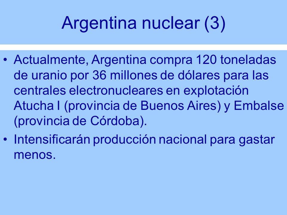 Argentina nuclear (3) Actualmente, Argentina compra 120 toneladas de uranio por 36 millones de dólares para las centrales electronucleares en explotac