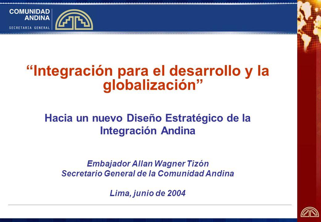 Integración para el desarrollo y la globalización Hacia un nuevo Diseño Estratégico de la Integración Andina Embajador Allan Wagner Tizón Secretario G