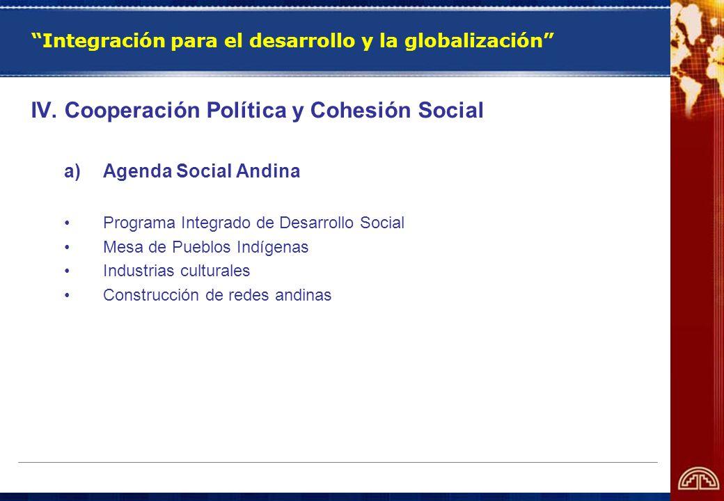Integración para el desarrollo y la globalización IV. Cooperación Política y Cohesión Social a)Agenda Social Andina Programa Integrado de Desarrollo S