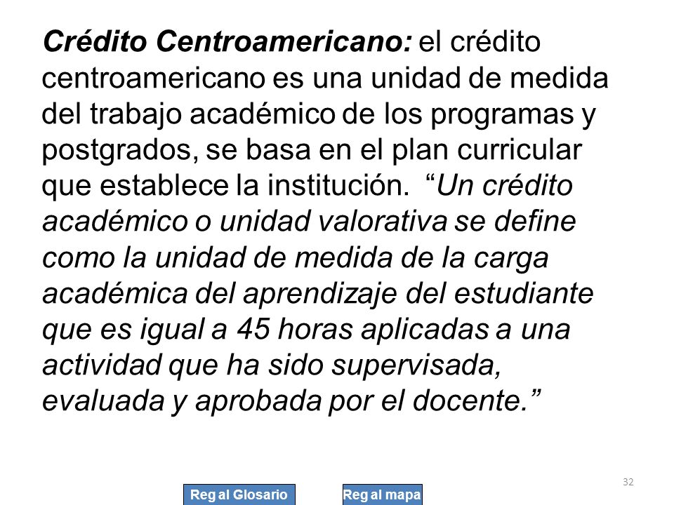32 Crédito Centroamericano: el crédito centroamericano es una unidad de medida del trabajo académico de los programas y postgrados, se basa en el plan
