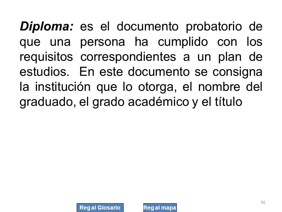 Diploma: es el documento probatorio de que una persona ha cumplido con los requisitos correspondientes a un plan de estudios. En este documento se con