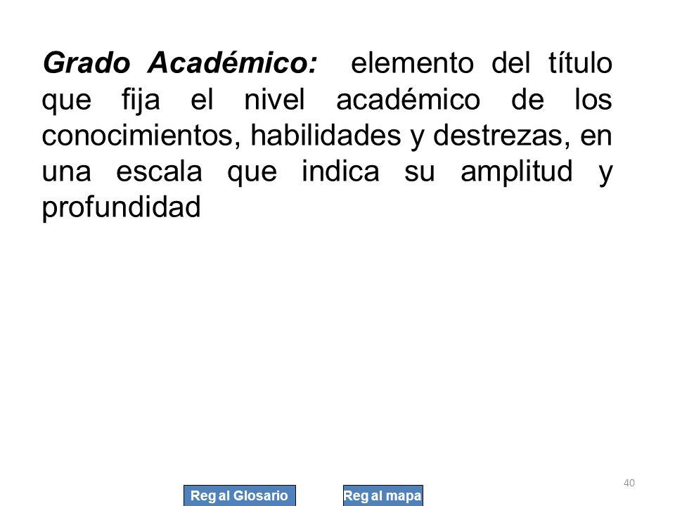 Grado Académico: elemento del título que fija el nivel académico de los conocimientos, habilidades y destrezas, en una escala que indica su amplitud y