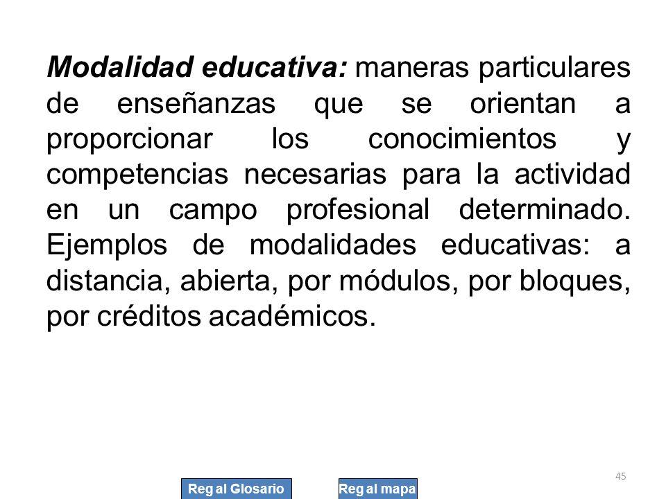 45 Modalidad educativa: maneras particulares de enseñanzas que se orientan a proporcionar los conocimientos y competencias necesarias para la activida