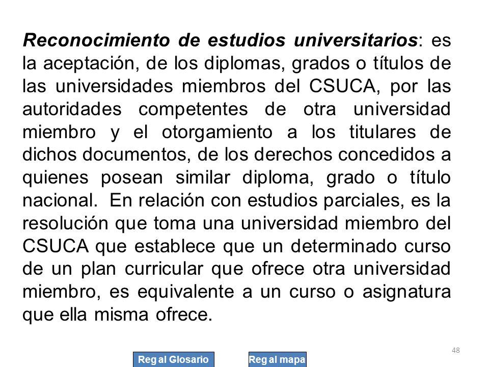 48 Reconocimiento de estudios universitarios: es la aceptación, de los diplomas, grados o títulos de las universidades miembros del CSUCA, por las aut