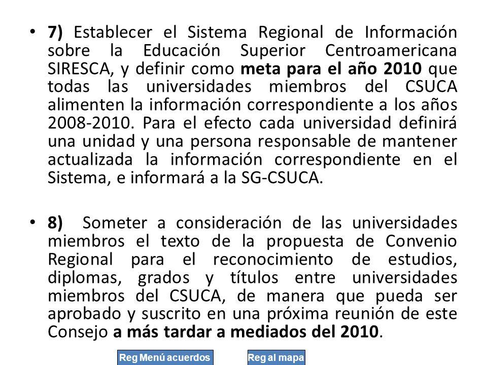 7) Establecer el Sistema Regional de Información sobre la Educación Superior Centroamericana SIRESCA, y definir como meta para el año 2010 que todas l