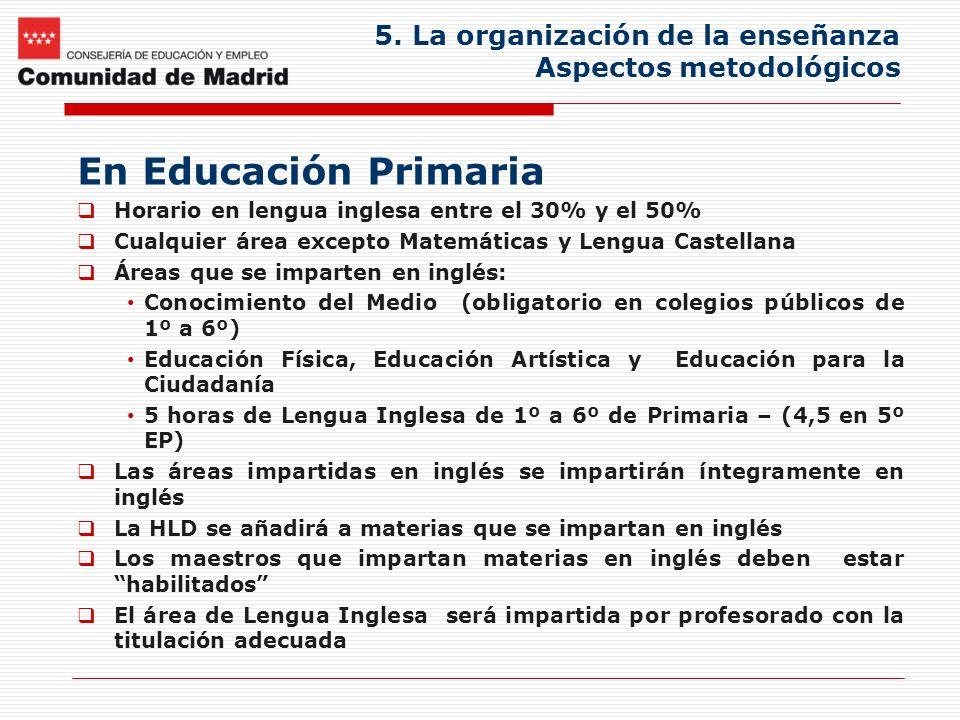 5. La organización de la enseñanza Aspectos metodológicos En Educación Primaria Horario en lengua inglesa entre el 30% y el 50% Cualquier área excepto