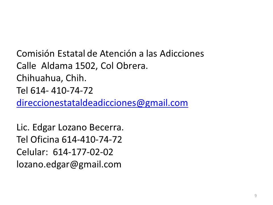 Comisión Estatal de Atención a las Adicciones Calle Aldama 1502, Col Obrera. Chihuahua, Chih. Tel 614- 410-74-72 direccionestataldeadicciones@gmail.co