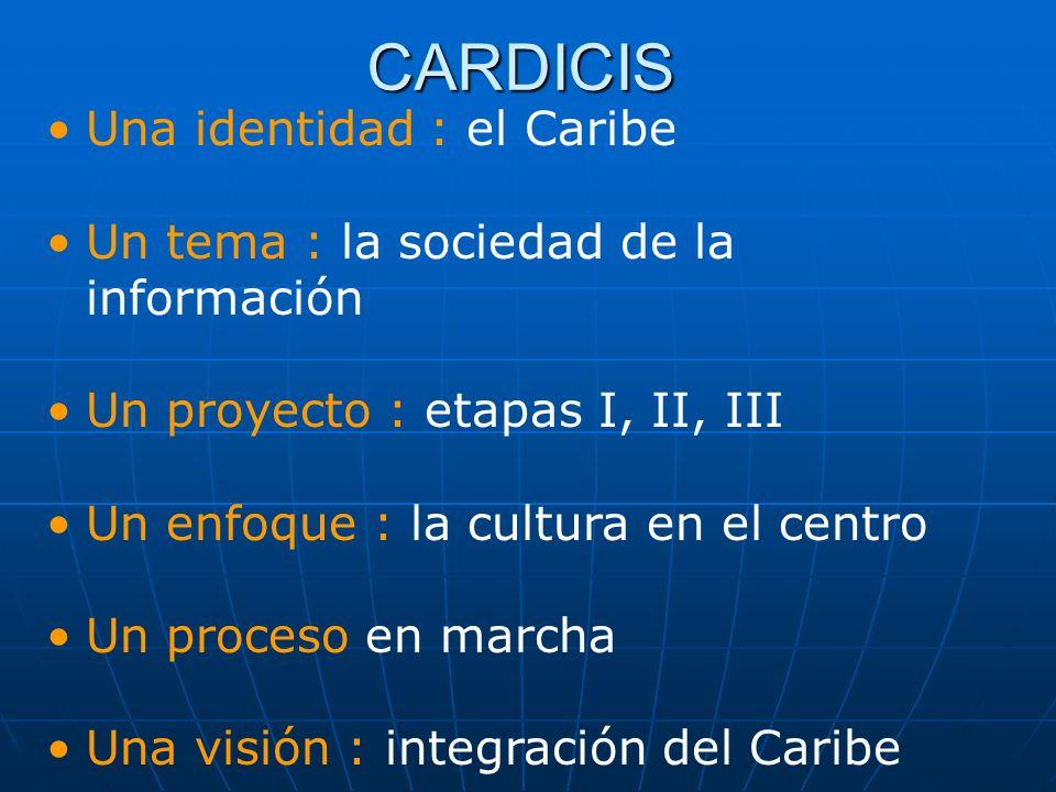 CARDICIS Una identidad : el Caribe Un tema : la sociedad de la información Un proyecto : etapas I, II, III Un enfoque : la cultura en el centro Un pro