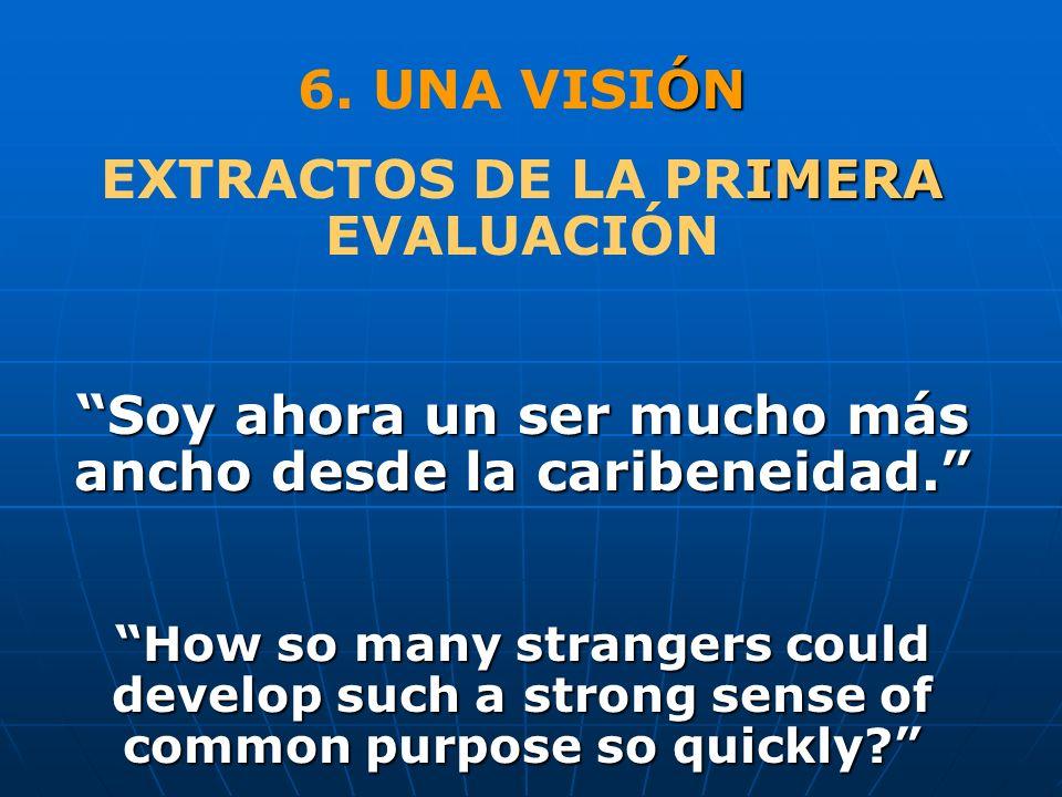 ÓN 6. UNA VISIÓN IMERA EXTRACTOS DE LA PRIMERA EVALUACIÓN Soy ahora un ser mucho más ancho desde la caribeneidad. How so many strangers could develop