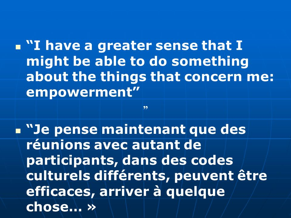 I have a greater sense that I might be able to do something about the things that concern me: empowerment Je pense maintenant que des réunions avec au