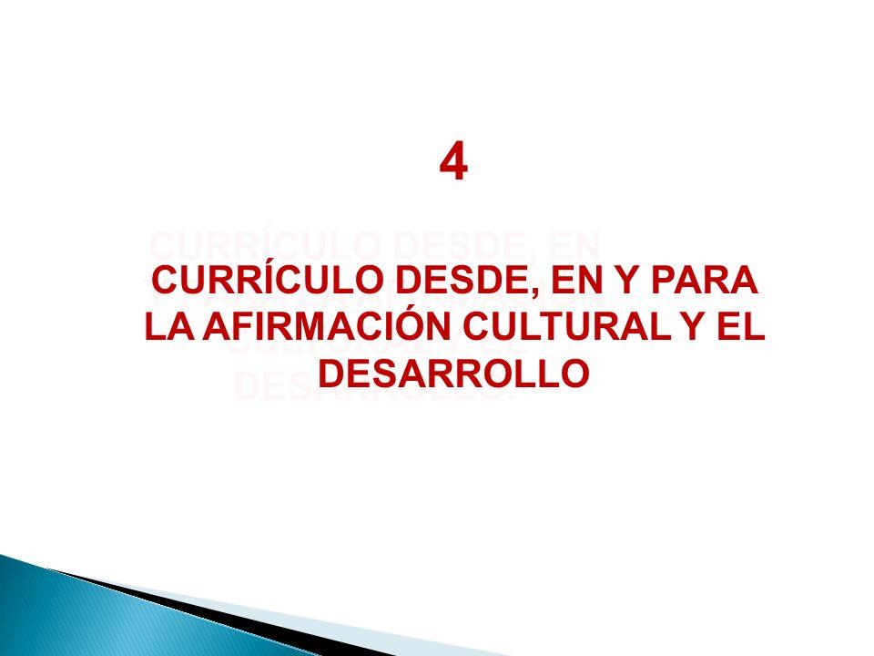 CURRÍCULO DESDE, EN Y PARA LA AFIRMACIÓN CULTURAL Y EL DESARROLLO. 4 CURRÍCULO DESDE, EN Y PARA LA AFIRMACIÓN CULTURAL Y EL DESARROLLO