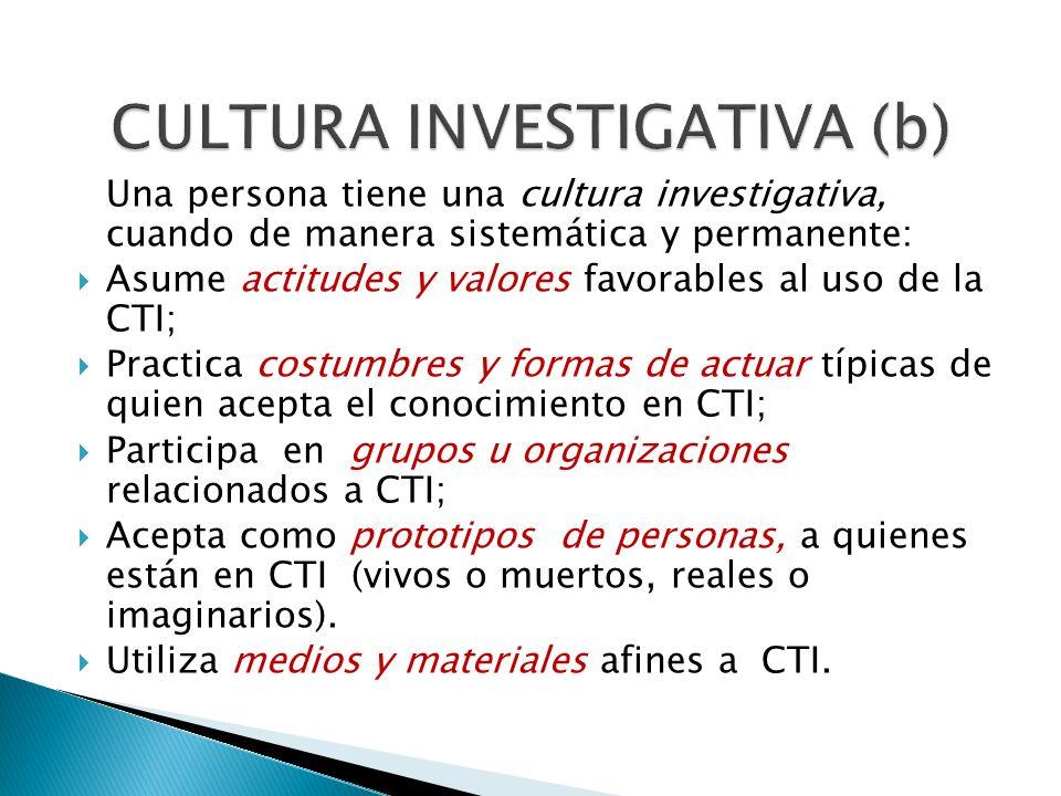 Una persona tiene una cultura investigativa, cuando de manera sistemática y permanente: Asume actitudes y valores favorables al uso de la CTI; Practic