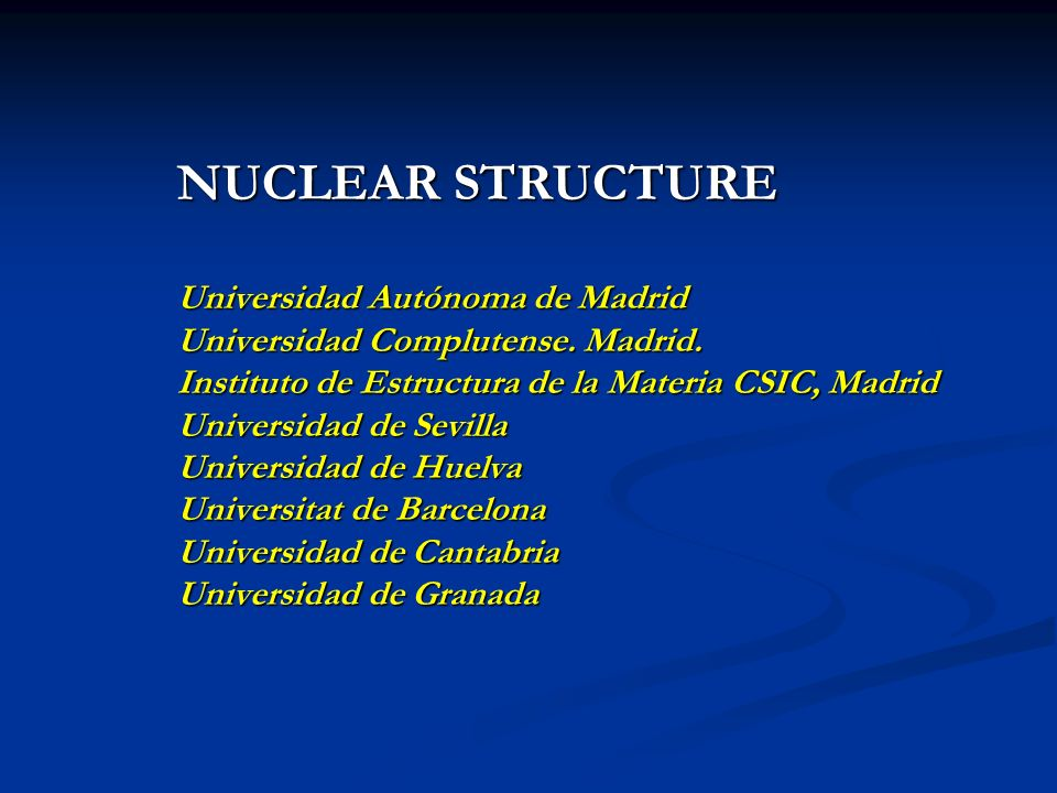 NUCLEAR STRUCTURE Universidad Autónoma de Madrid Universidad Complutense. Madrid. Instituto de Estructura de la Materia CSIC, Madrid Universidad de Se