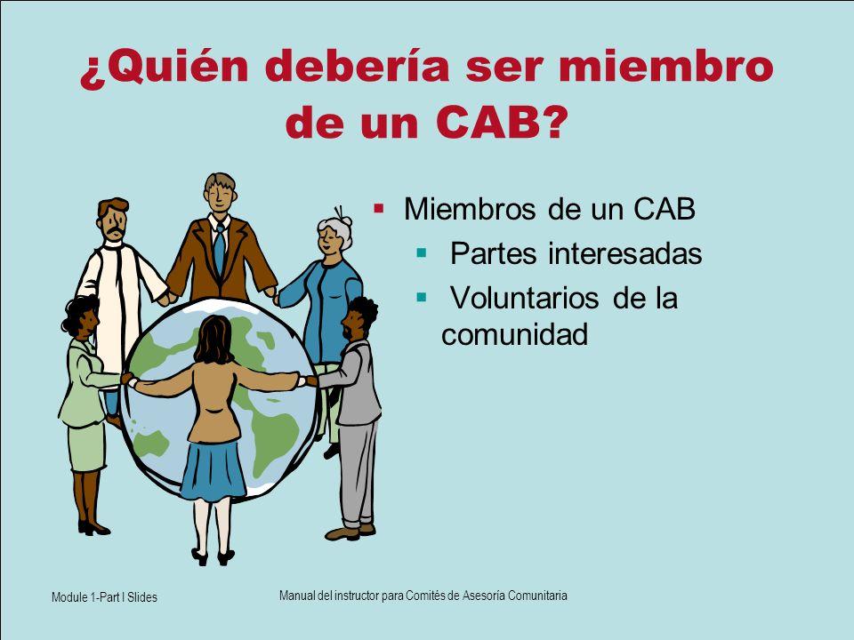Module 1-Part I Slides Manual del instructor para Comités de Asesoría Comunitaria ¿Quién debería ser miembro de un CAB? Miembros de un CAB Partes inte