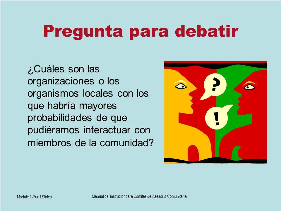 Module 1-Part I Slides Manual del instructor para Comités de Asesoría Comunitaria Pregunta para debatir ¿Cuáles son las organizaciones o los organismo