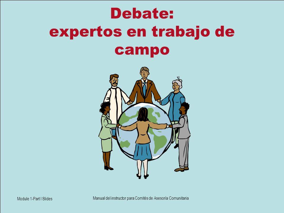 Module 1-Part I Slides Manual del instructor para Comités de Asesoría Comunitaria Debate: expertos en trabajo de campo