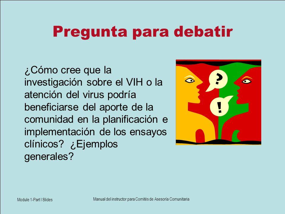 Module 1-Part I Slides Manual del instructor para Comités de Asesoría Comunitaria Pregunta para debatir ¿Cómo cree que la investigación sobre el VIH o