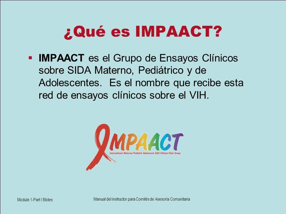 Module 1-Part I Slides Manual del instructor para Comités de Asesoría Comunitaria ¿Qué es IMPAACT? IMPAACT es el Grupo de Ensayos Clínicos sobre SIDA