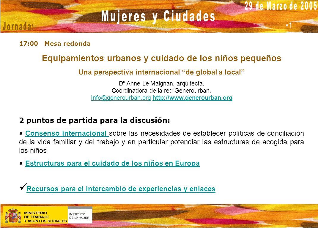 MADRID 29 de marzo 2005 17:00 Mesa redonda Equipamientos urbanos y cuidado de los niños pequeños Una perspectiva internacional de global a local Dª An