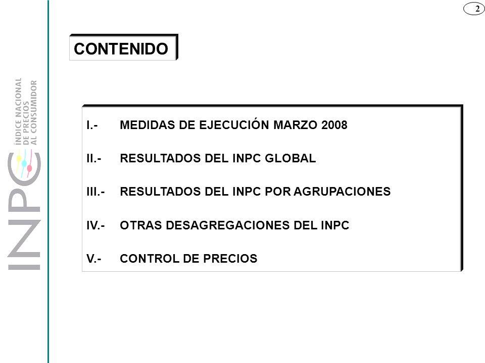 2 I.- MEDIDAS DE EJECUCIÓN MARZO 2008 II.-RESULTADOS DEL INPC GLOBAL III.- RESULTADOS DEL INPC POR AGRUPACIONES IV.-OTRAS DESAGREGACIONES DEL INPC V.-