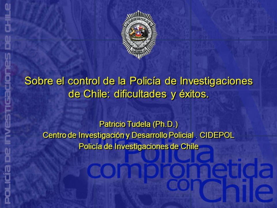 Sobre el control de la Policía de Investigaciones de Chile: dificultades y éxitos. Patricio Tudela (Ph.D.) Centro de Investigación y Desarrollo Polici