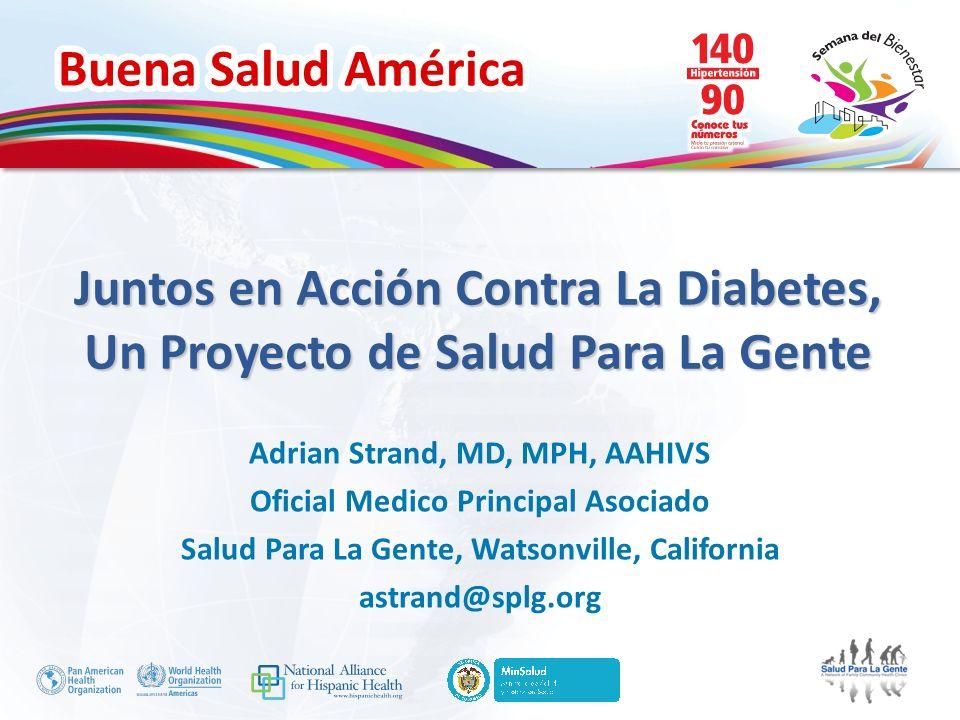 Buena Salud América Juntos en Acción Contra La Diabetes, Un Proyecto de Salud Para La Gente Adrian Strand, MD, MPH, AAHIVS Oficial Medico Principal As