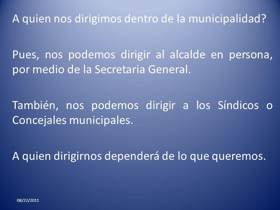 A quien nos dirigimos dentro de la municipalidad? Pues, nos podemos dirigir al alcalde en persona, por medio de la Secretaria General. También, nos po