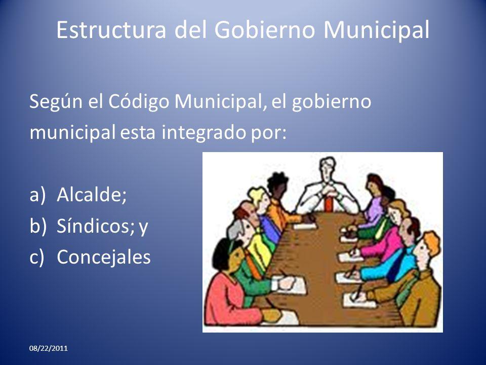 Estructura del Gobierno Municipal Según el Código Municipal, el gobierno municipal esta integrado por: a)Alcalde; b)Síndicos; y c)Concejales 08/22/201