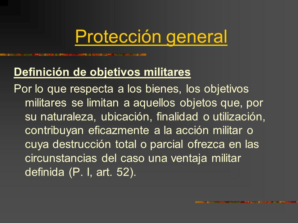 Protección general Definición de objetivos militares Por lo que respecta a los bienes, los objetivos militares se limitan a aquellos objetos que, por