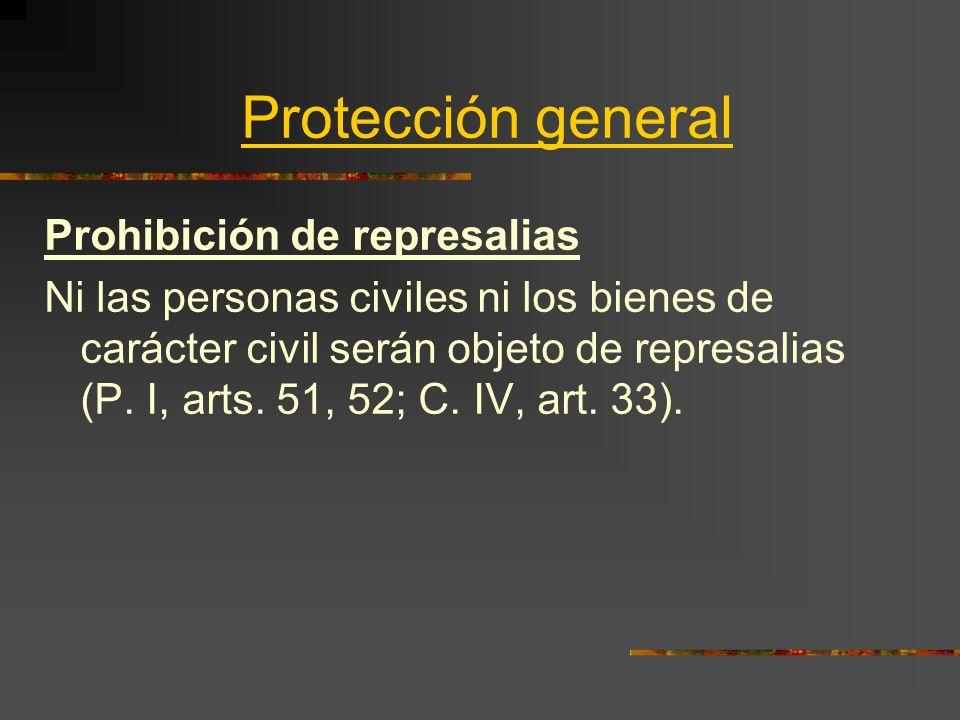 Protección general Prohibición de represalias Ni las personas civiles ni los bienes de carácter civil serán objeto de represalias (P. I, arts. 51, 52;
