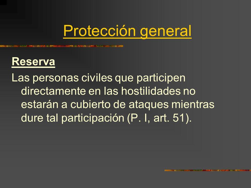Protección general Reserva Las personas civiles que participen directamente en las hostilidades no estarán a cubierto de ataques mientras dure tal par
