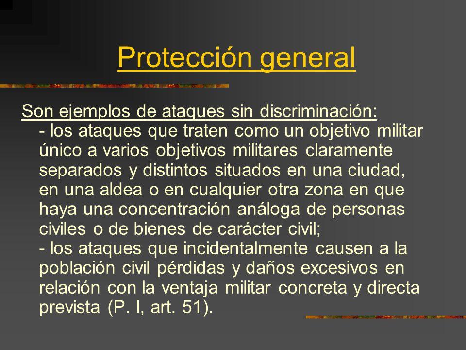 Protección general Son ejemplos de ataques sin discriminación: - los ataques que traten como un objetivo militar único a varios objetivos militares cl