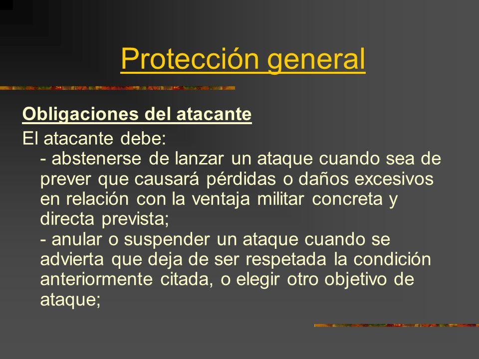 Protección general Obligaciones del atacante El atacante debe: - abstenerse de lanzar un ataque cuando sea de prever que causará pérdidas o daños exce