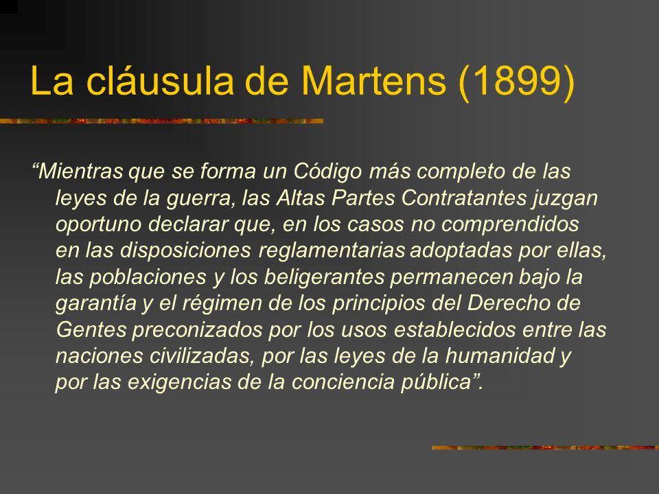 La cláusula de Martens (1899) Mientras que se forma un Código más completo de las leyes de la guerra, las Altas Partes Contratantes juzgan oportuno de