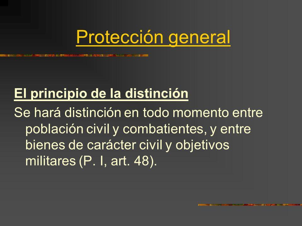 Protección general El principio de la distinción Se hará distinción en todo momento entre población civil y combatientes, y entre bienes de carácter c