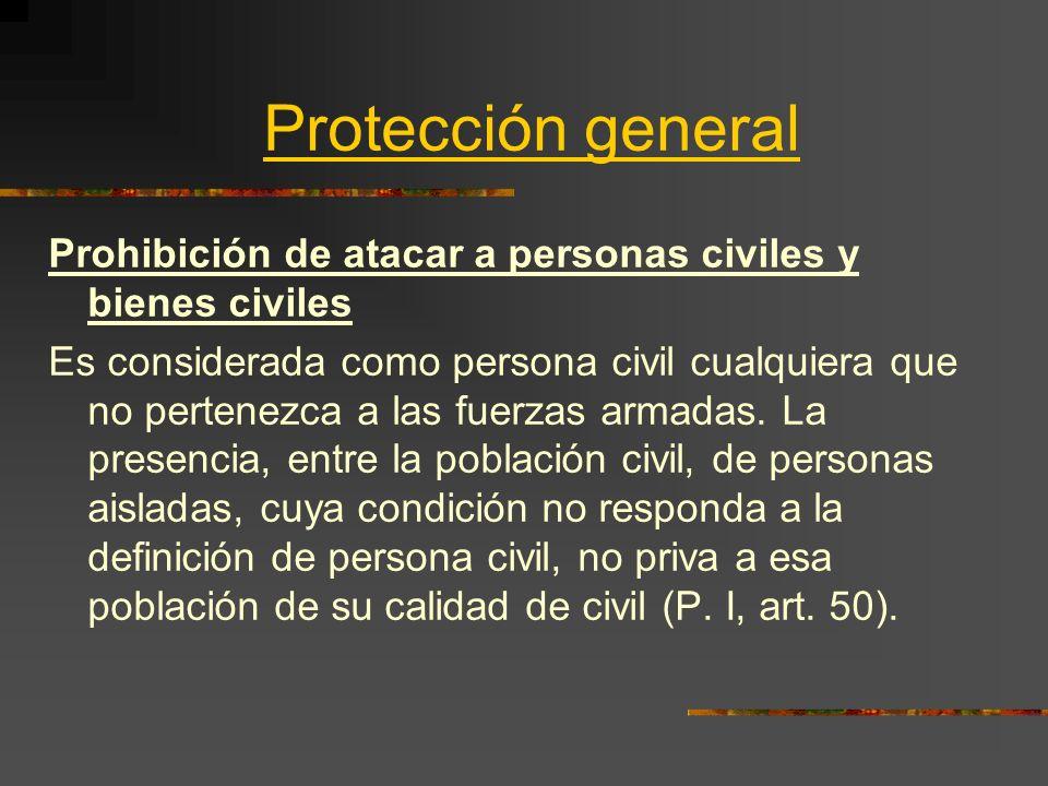 Protección general Prohibición de atacar a personas civiles y bienes civiles Es considerada como persona civil cualquiera que no pertenezca a las fuer