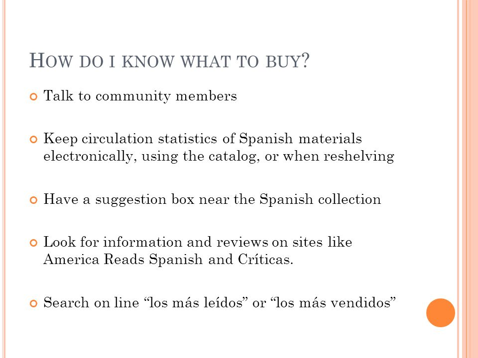 H OW DO I KNOW WHAT TO BUY ? Talk to community members Keep circulation statistics of Spanish materials electronically, using the catalog, or when res