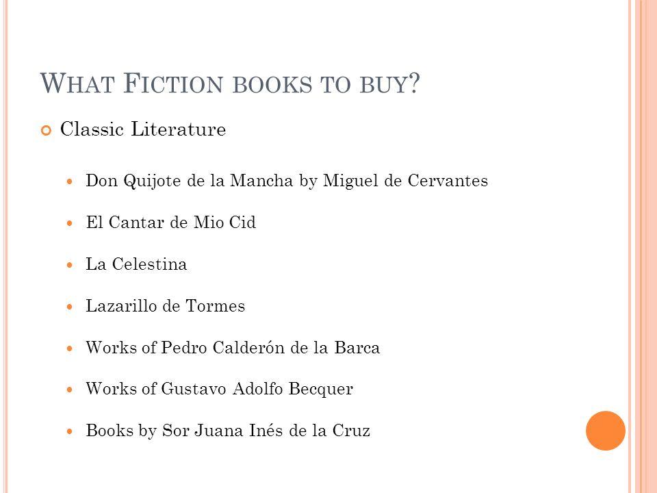 W HAT F ICTION BOOKS TO BUY ? Classic Literature Don Quijote de la Mancha by Miguel de Cervantes El Cantar de Mio Cid La Celestina Lazarillo de Tormes