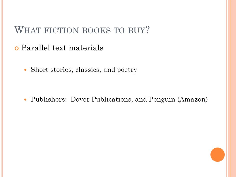 W HAT FICTION BOOKS TO BUY ? Parallel text materials Short stories, classics, and poetry Publishers: Dover Publications, and Penguin (Amazon)